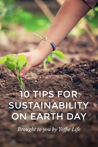 10 TIPS FOR SUSTAINABILITY ON EARTH DAY Brought to you by Yoffie Life