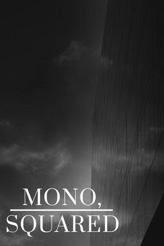 MONO, SQUARED