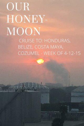 OUR HONEY-MOON CRUISE TO: HONDURAS, BELIZE, COSTA MAYA, COZUMEL - WEEK OF 4-12-15