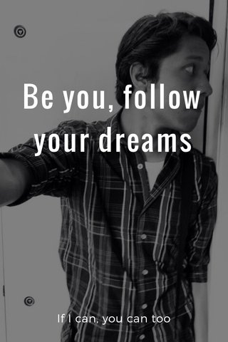 Be you, follow your dreams If I can, you can too