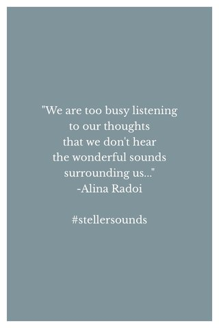 """""""We are too busy listening to our thoughts that we don't hear the wonderful sounds surrounding us..."""" -Alina Radoi #stellersounds"""