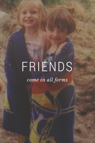 FRIENDS come in all forms