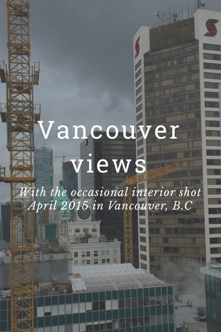 Vancouver views With the occasional interior shot April 2015 in Vancouver, B.C
