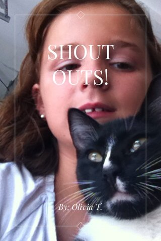 SHOUT OUTS! By; Olivia T.