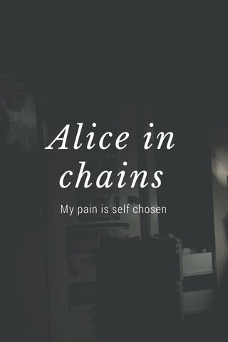 Alice in chains My pain is self chosen