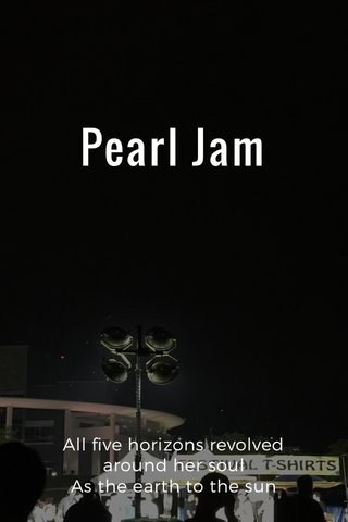 Pearl Jam All five horizons revolved around her soul As the earth to the sun