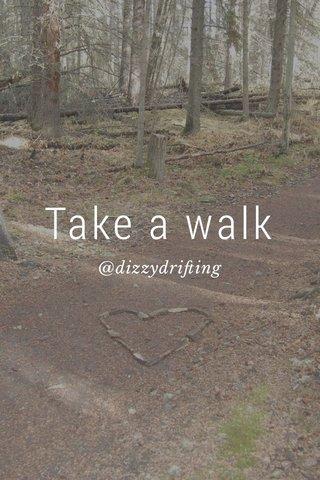 Take a walk @dizzydrifting