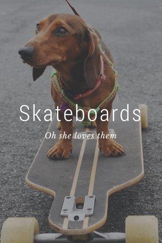 Skateboards Oh she loves them