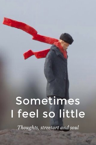 Sometimes I feel so little Thoughts, streetart and soul