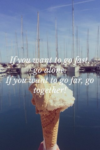 If you want to go fast, go alone. If you want to go far, go together!