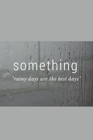 "something ""rainy days are the best days"""