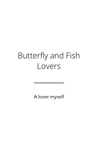 Butterfly and Fish Lovers A lover myself