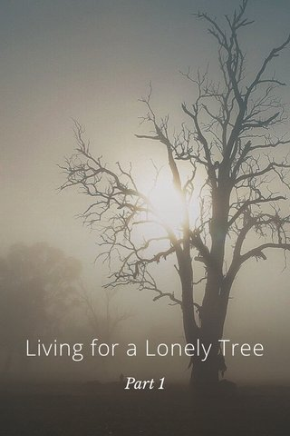 Living for a Lonely Tree Part 1