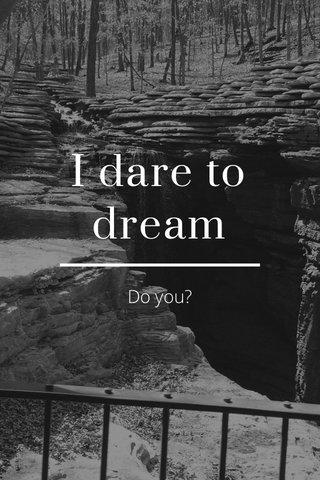 I dare to dream Do you?