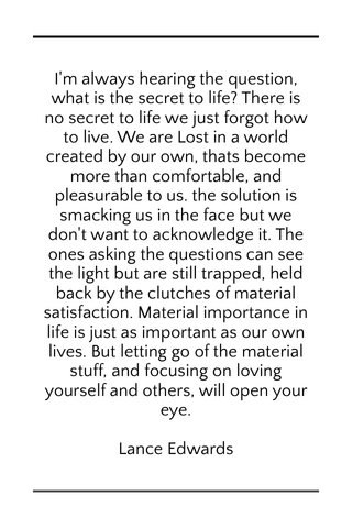 I'm always hearing the question, what is the secret to life? There is no secret to life we just forgot how to live. We are Lost in a world created by our own, thats become more than comfortable, and pleasurable to us. the solution is smacking us in the face but we don't want to acknowledge it. The ones asking the questions can see the light but are still trapped, held back by the clutches of material satisfaction. Material importance in life is just as important as our own lives. But letting go of the material stuff, and focusing on loving yourself and others, will open your eye. Lance Edwards
