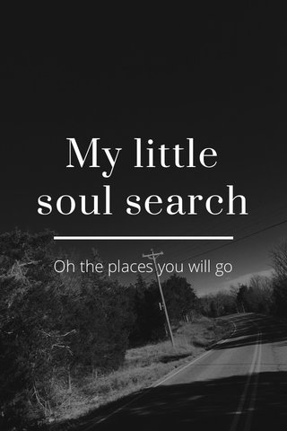 My little soul search Oh the places you will go