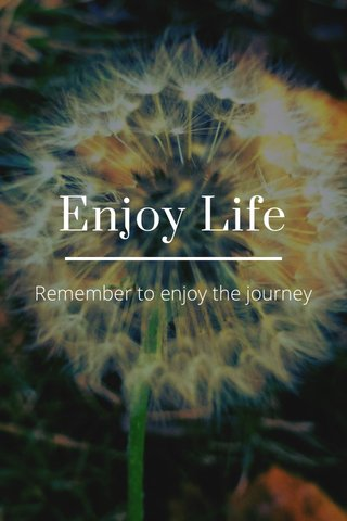Enjoy Life Remember to enjoy the journey