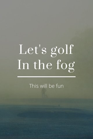 Let's golf In the fog This will be fun