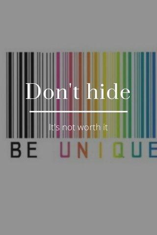 Don't hide It's not worth it