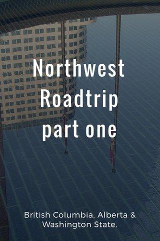 Northwest Roadtrip part one British Columbia, Alberta & Washington State.