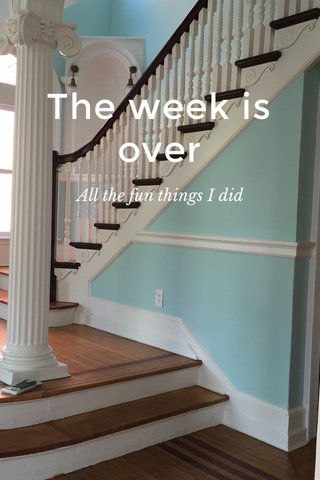 The week is over All the fun things I did