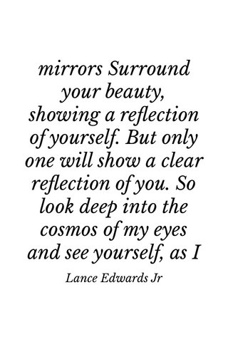 mirrors Surround your beauty, showing a reflection of yourself. But only one will show a clear reflection of you. So look deep into the cosmos of my eyes and see yourself, as I see myself. Lance Edwards Jr