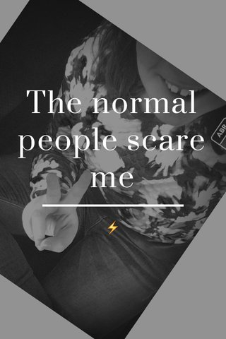 The normal people scare me ⚡️