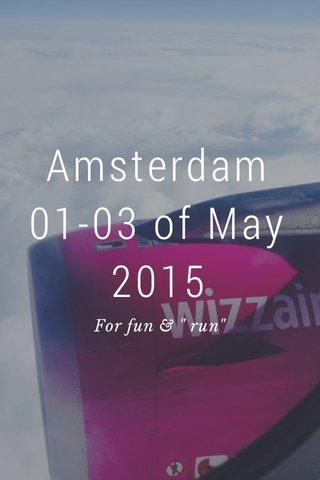 """Amsterdam 01-03 of May 2015 For fun & """" run"""""""