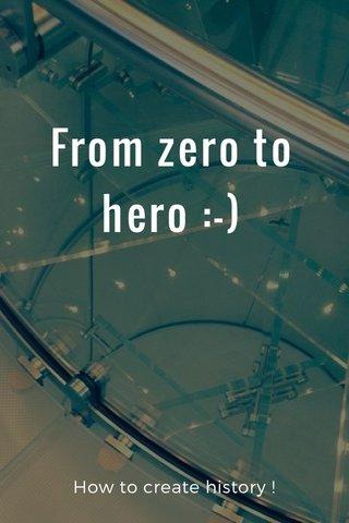 From zero to hero :-) How to create history !