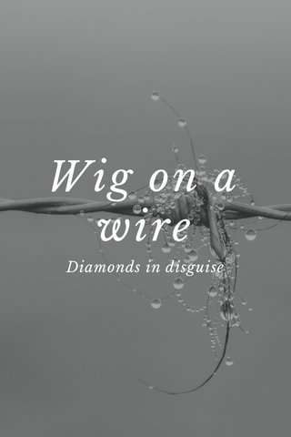 Wig on a wire Diamonds in disguise
