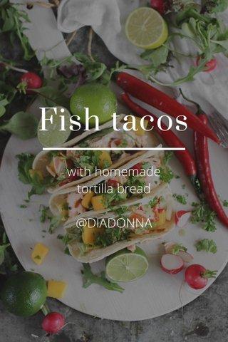 Fish tacos with homemade tortilla bread @DIADONNA