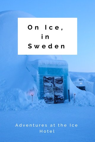 On Ice, in Sweden Adventures at the Ice Hotel