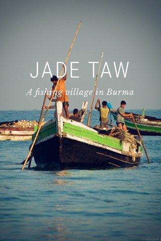 JADE TAW A fishing village in Burma