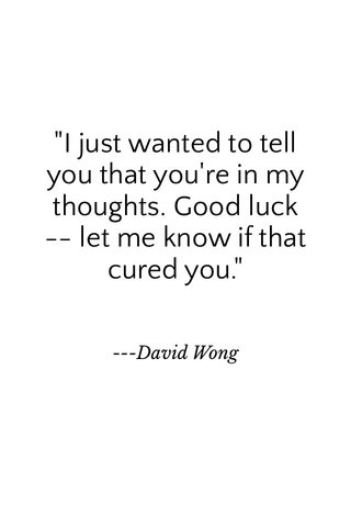 """""""I just wanted to tell you that you're in my thoughts. Good luck -- let me know if that cured you."""" ---David Wong"""