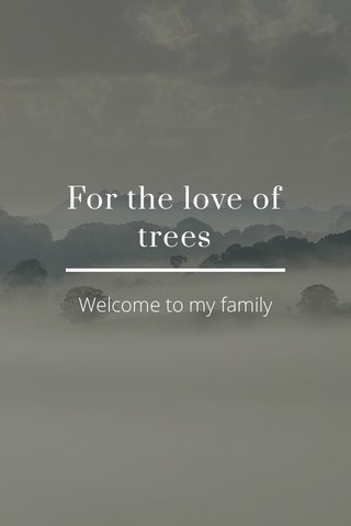 For the love of trees Welcome to my family