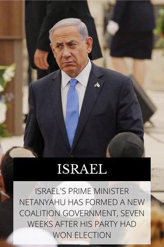 ISRAEL ISRAEL'S PRIME MINISTER NETANYAHU HAS FORMED A NEW COALITION GOVERNMENT, SEVEN WEEKS AFTER HIS PARTY HAD WON ELECTION