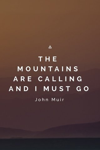 THE MOUNTAINS ARE CALLING AND I MUST GO John Muir