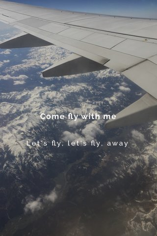 Come fly with me Let's fly, let's fly, away