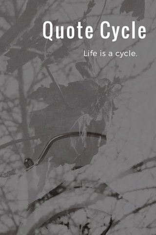 Quote Cycle Life is a cycle.