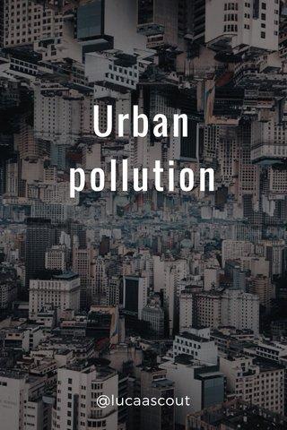 Urban pollution @lucaascout