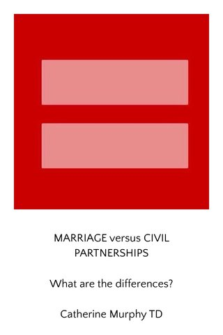MARRIAGE versus CIVIL PARTNERSHIPS What are the differences? Catherine Murphy TD