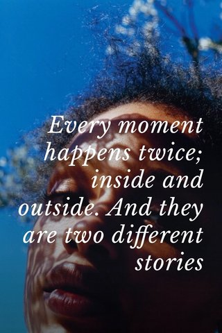 Every moment happens twice; inside and outside. And they are two different stories