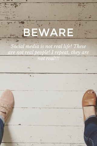 BEWARE Social media is not real life! These are not real people! I repeat, they are not real!!!