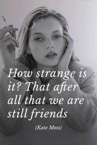 How strange is it? That after all that we are still friends (Kate Moss)