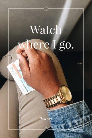 Watch where I go. Travel