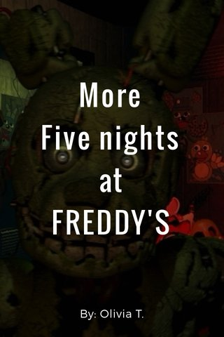 More Five nights at FREDDY'S By: Olivia T.
