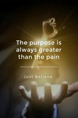 The purpose is always greater than the pain Just Believe