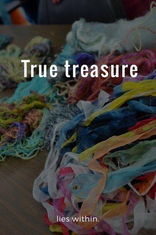 True treasure lies within.