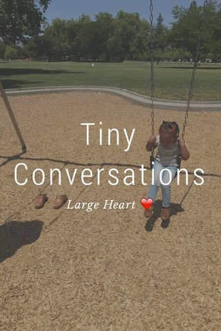 Tiny Conversations Large Heart ❤️