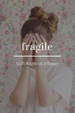 fragile such fragile as a flower